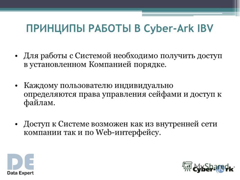 ПРИНЦИПЫ РАБОТЫ В Cyber-Ark IBV Для работы с Системой необходимо получить доступ в установленном Компанией порядке. Каждому пользователю индивидуально определяются права управления сейфами и доступ к файлам. Доступ к Системе возможен как из внутренне