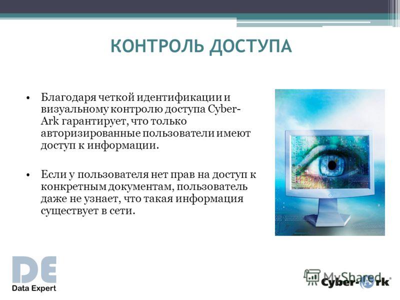 КОНТРОЛЬ ДОСТУПА Благодаря четкой идентификации и визуальному контролю доступа Cyber- Ark гарантирует, что только авторизированные пользователи имеют доступ к информации. Если у пользователя нет прав на доступ к конкретным документам, пользователь да