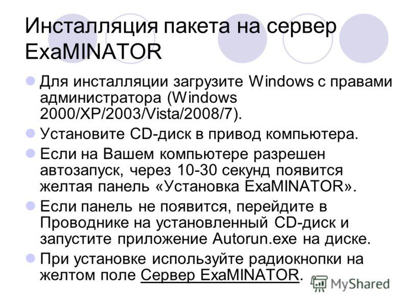 Инсталляция пакета на сервер ExaMINATOR Для инсталляции загрузите Windows с правами администратора (Windows 2000/XP/2003/Vista/2008/7). Установите CD-диск в привод компьютера. Если на Вашем компьютере разрешен автозапуск, через 10-30 секунд появится