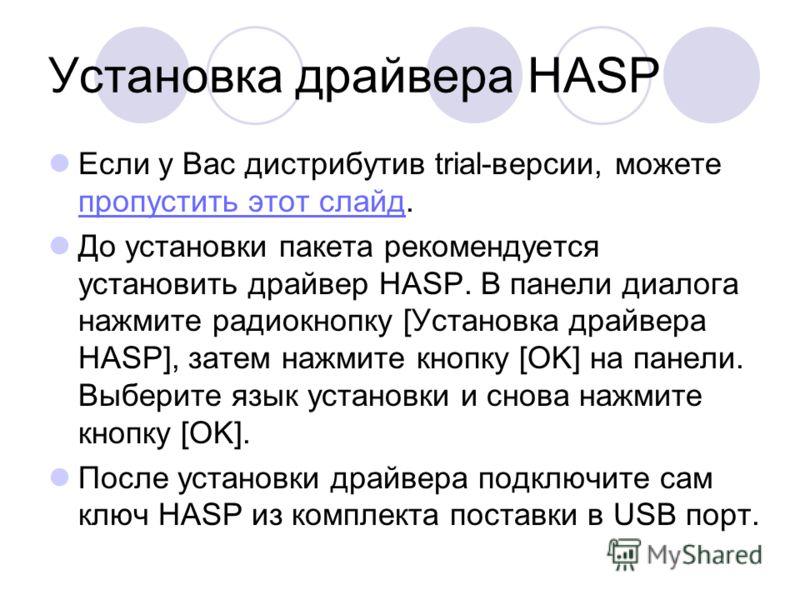 Установка драйвера HASP Если у Вас дистрибутив trial-версии, можете пропустить этот слайд. пропустить этот слайд До установки пакета рекомендуется установить драйвер HASP. В панели диалога нажмите радиокнопку [Установка драйвера HASP], затем нажмите