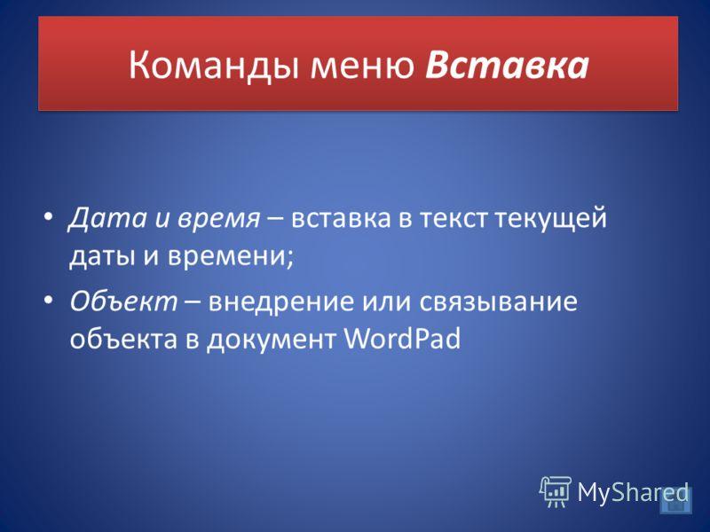 Команды меню Вставка Дата и время – вставка в текст текущей даты и времени; Объект – внедрение или связывание объекта в документ WordPad