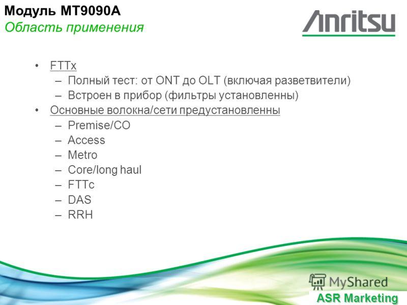 ASR Marketing FTTx –Полный тест: от ONT до OLT (включая разветвители) –Встроен в прибор (фильтры установленны) Основные волокна/сети предустановленны –Premise/CO –Access –Metro –Core/long haul –FTTc –DAS –RRH Модуль MT9090A Область применения