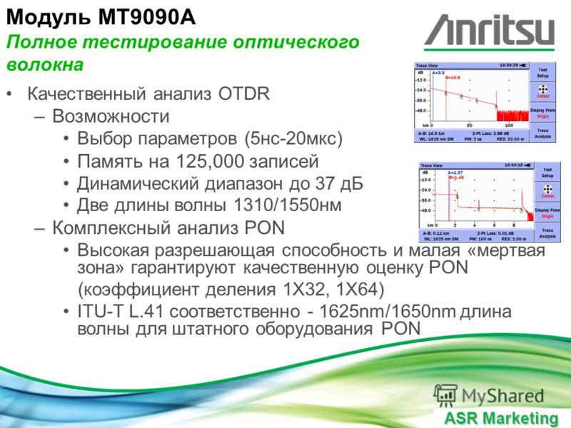 ASR Marketing Качественный анализ OTDR –Возможности Выбор параметров (5нс-20мкс) Память на 125,000 записей Динамический диапазон до 37 дБ Две длины волны 1310/1550нм –Комплексный анализ PON Высокая разрешающая способность и малая «мертвая зона» гаран