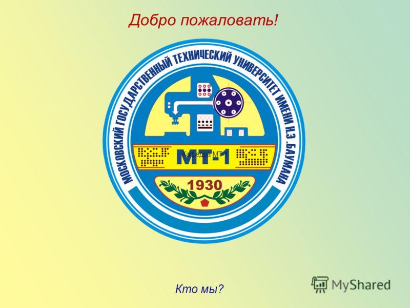 Добро пожаловать! Кто мы? Кафедра МТ-1