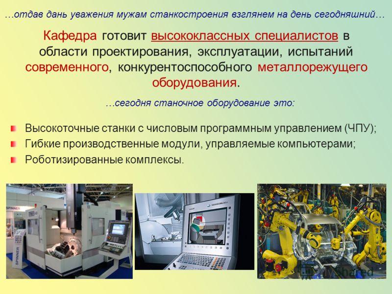 Кафедра готовит высококлассных специалистов в области проектирования, эксплуатации, испытаний современного, конкурентоспособного металлорежущего оборудования. Высокоточные станки с числовым программным управлением (ЧПУ); Гибкие производственные модул