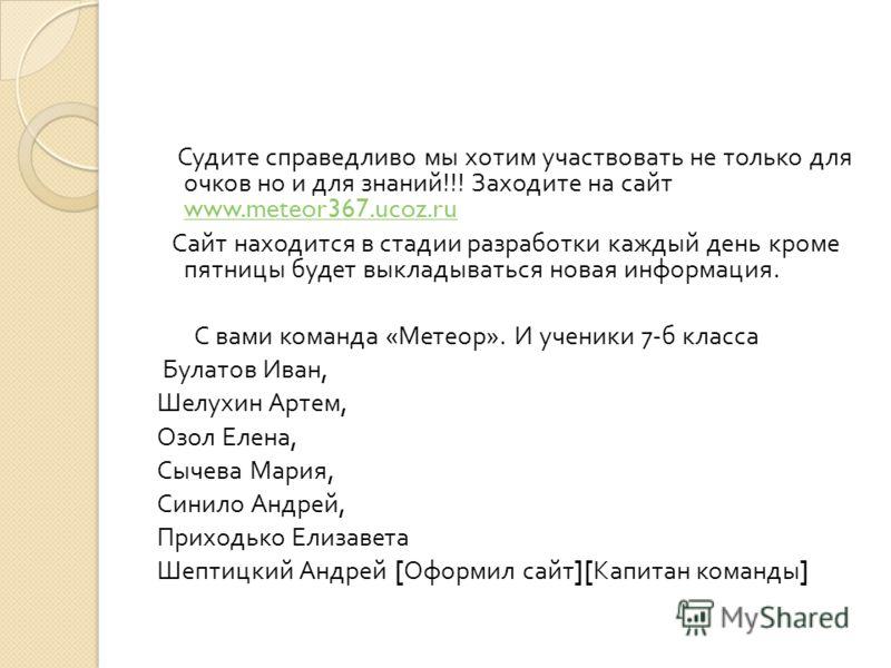 Судите справедливо мы хотим участвовать не только для очков но и для знаний !!! Заходите на сайт www.meteor367.ucoz.ru www.meteor367.ucoz.ru Сайт находится в стадии разработки каждый день кроме пятницы будет выкладываться новая информация. С вами ком