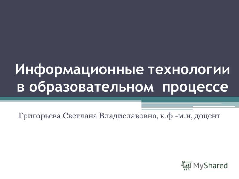 Информационные технологии в образовательном процессе Григорьева Светлана Владиславовна, к.ф.-м.н, доцент