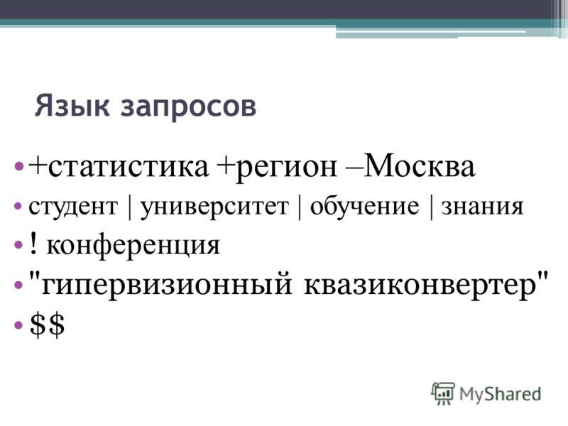 Язык запросов +статистика +регион –Москва студент | университет | обучение | знания ! конференция гипервизионный квазиконвертер $$