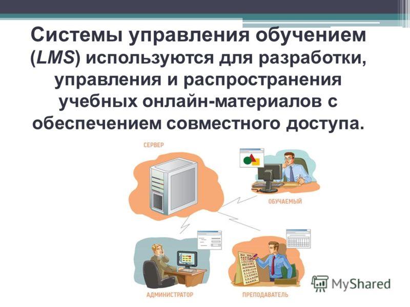 Системы управления обучением (LMS) используются для разработки, управления и распространения учебных онлайн-материалов с обеспечением совместного доступа.