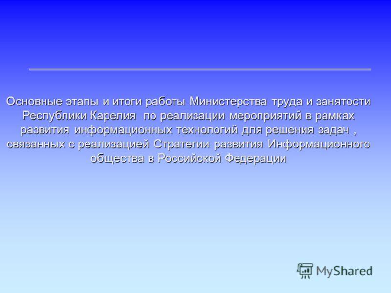 Основные этапы и итоги работы Министерства труда и занятости Республики Карелия по реализации мероприятий в рамках развития информационных технологий для решения задач, связанных с реализацией Стратегии развития Информационного общества в Российской