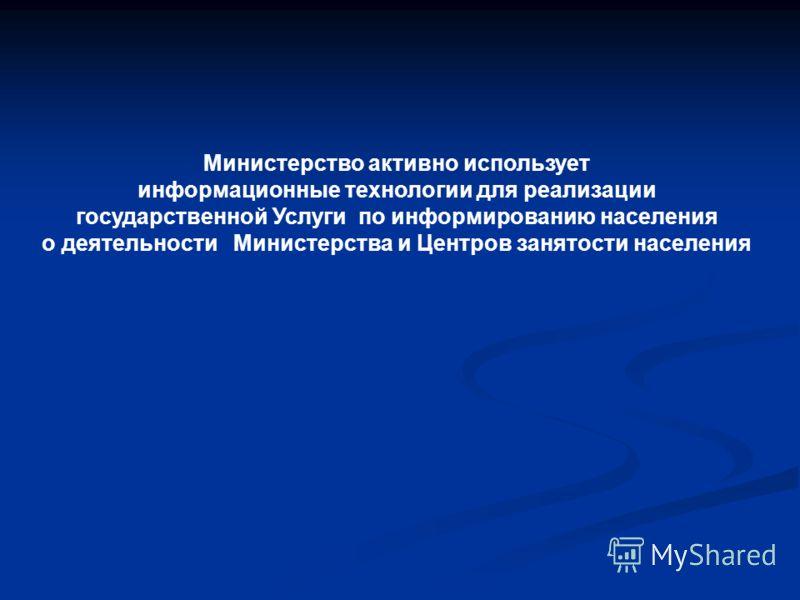 Министерство активно использует информационные технологии для реализации государственной Услуги по информированию населения о деятельности Министерства и Центров занятости населения