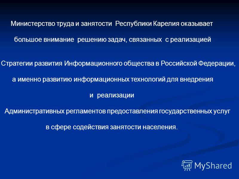 Министерство труда и занятости Республики Карелия оказывает большое внимание решению задач, связанных с реализацией Стратегии развития Информационного общества в Российской Федерации, а именно развитию информационных технологий для внедрения и реализ
