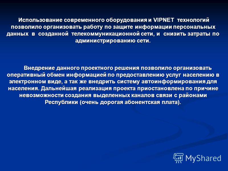 Использование современного оборудования и VIPNET технологий позволило организовать работу по защите информации персональных данных в созданной телекоммуникационной сети, и снизить затраты по администрированию сети. Использование современного оборудов