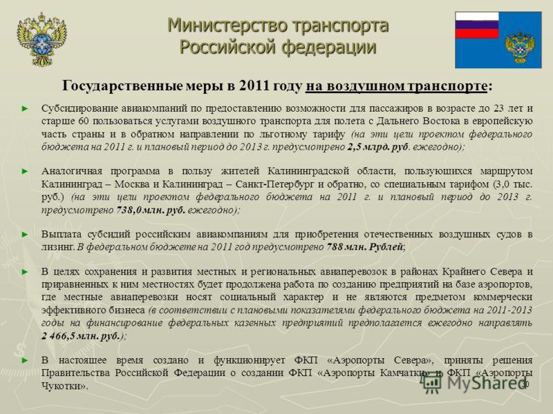 30 Министерство транспорта Российской федерации Государственные меры в 2011 году на воздушном транспорте: Субсидирование авиакомпаний по предоставлению возможности для пассажиров в возрасте до 23 лет и старше 60 пользоваться услугами воздушного транс