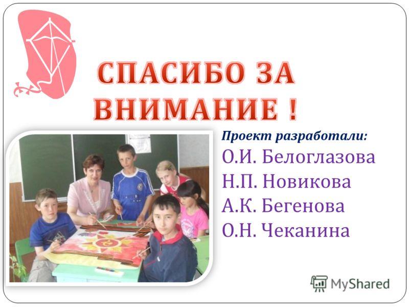 Проект разработали : О. И. Белоглазова Н. П. Новикова А. К. Бегенова О. Н. Чеканина
