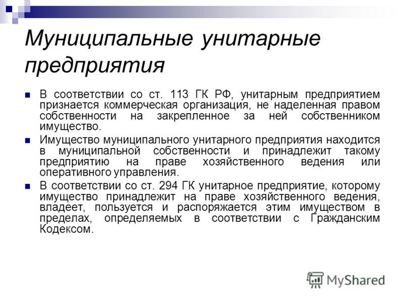 Муниципальные унитарные предприятия В соответствии со ст. 113 ГК РФ, унитарным предприятием признается коммерческая организация, не наделенная правом собственности на закрепленное за ней собственником имущество. Имущество муниципального унитарного пр