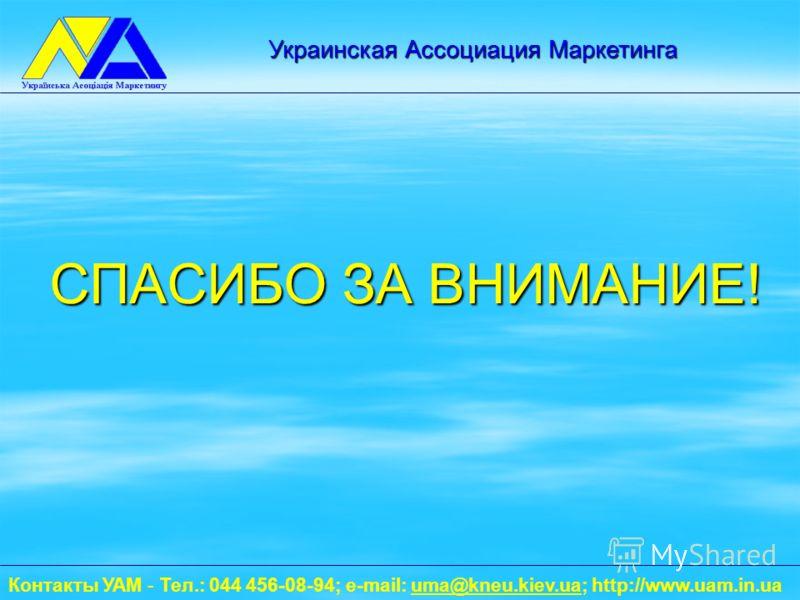 СПАСИБО ЗА ВНИМАНИЕ! Контакты УАМ - Тел.: 044 456-08-94; e-mail: uma@kneu.kiev.ua; http://www.uam.in.uauma@kneu.kiev.ua Украинская Ассоциация Маркетинга
