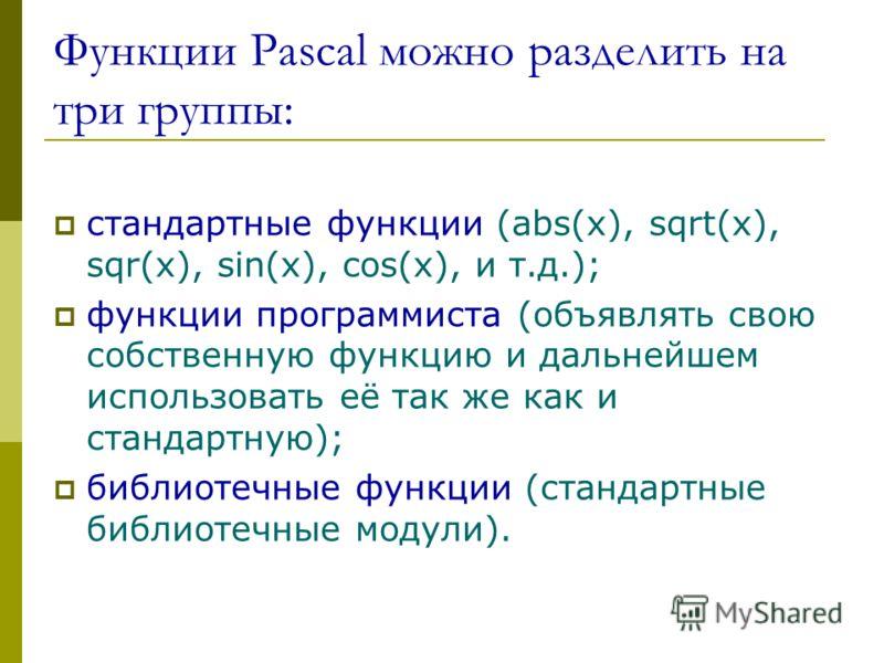 Функции Pascal можно разделить на три группы: стандартные функции (abs(x), sqrt(x), sqr(x), sin(x), cos(x), и т.д.); функции программиста (объявлять свою собственную функцию и дальнейшем использовать её так же как и стандартную); библиотечные функции