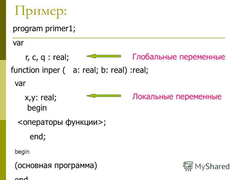 Пример: program primer1; var r, c, q : real; function inper ( a: real; b: real) :real; var x,y: real; begin ; end; begin (основная программа) end. Глобальные переменные Локальные переменные