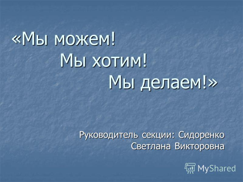 «Мы можем! Мы хотим! Мы делаем!» Руководитель секции: Сидоренко Светлана Викторовна