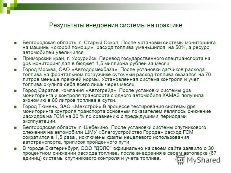 Результаты внедрения системы на практике Белгородская область, г. Старый Оскол. После установки системы мониторинга на машины «скорой помощи», расход топлива уменьшился на 50%, а ресурс автомобилей увеличился. Приморский край, г. Уссурийск. Перевод г