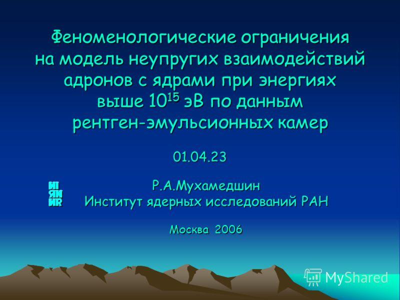 Р.А.Мухамедшин Институт ядерных исследований РАН Москва 2006 Феноменологические ограничения на модель неупругих взаимодействий адронов с ядрами при энергиях выше 10 15 эВ по данным рентген-эмульсионных камер 01.04.23