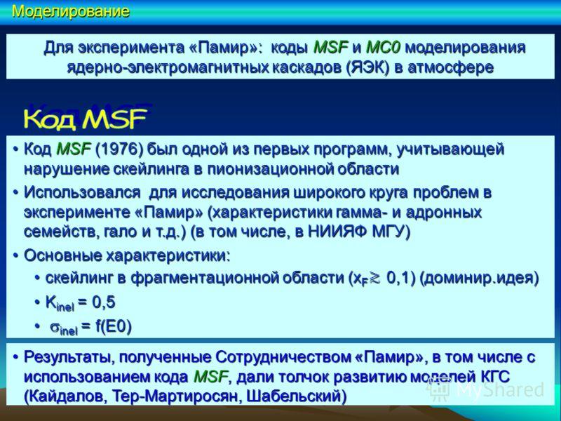 Для эксперимента «Памир»: коды МSF и МС0 моделирования ядерно-электромагнитных каскадов (ЯЭК) в атмосфере Для эксперимента «Памир»: коды МSF и МС0 моделирования ядерно-электромагнитных каскадов (ЯЭК) в атмосфере Код MSF (1976) был одной из первых про