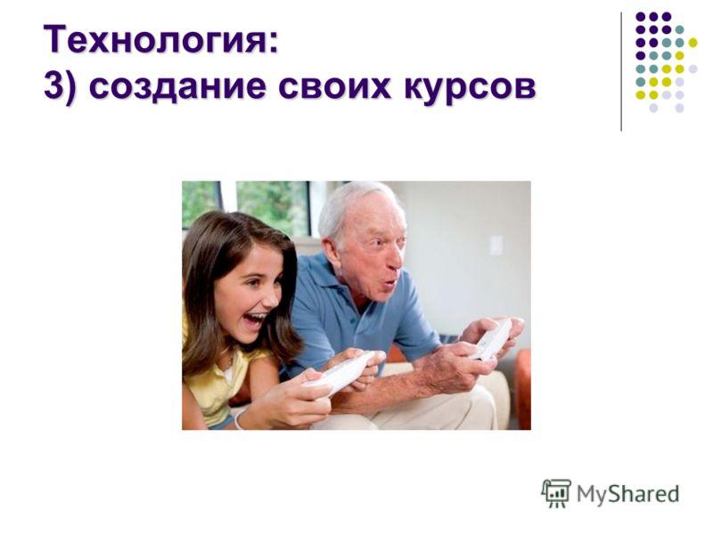 Технология: 3) создание своих курсов