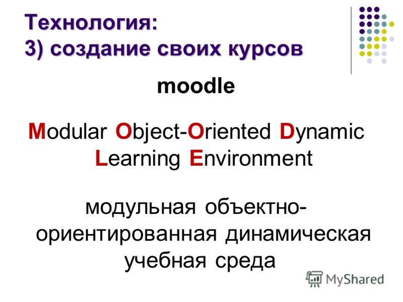 Технология: 3) создание своих курсов moodle Modular Object-Oriented Dynamic Learning Environment модульная объектно- ориентированная динамическая учебная среда