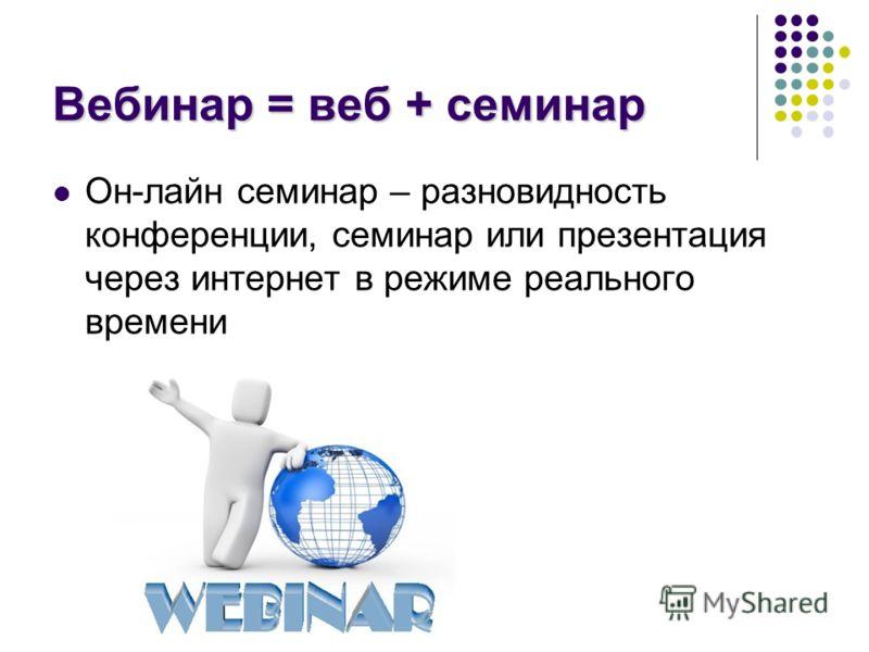 Вебинар = веб + семинар Он-лайн семинар – разновидность конференции, семинар или презентация через интернет в режиме реального времени