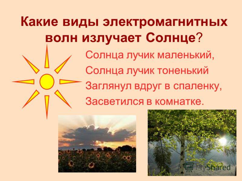 Какие виды электромагнитных волн излучает Солнце? Солнца лучик маленький, Солнца лучик тоненький Заглянул вдруг в спаленку, Засветился в комнатке.
