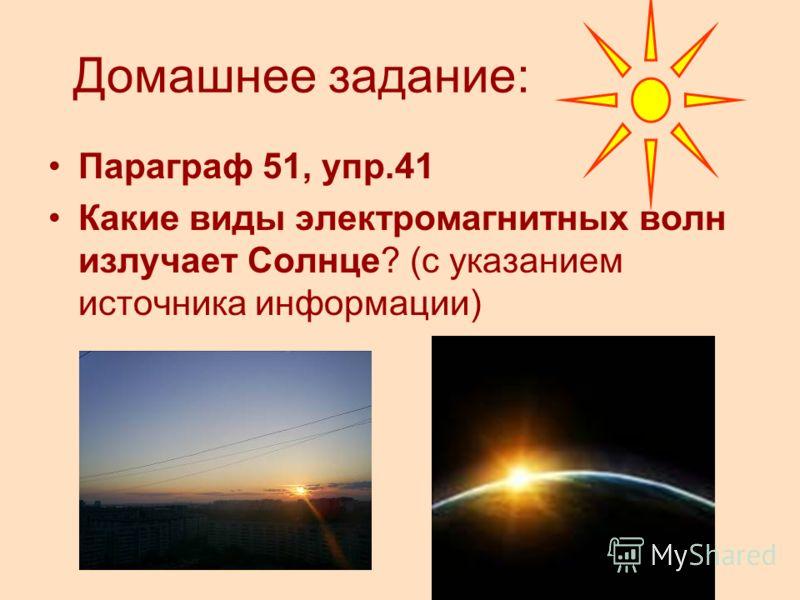 Домашнее задание: Параграф 51, упр.41 Какие виды электромагнитных волн излучает Солнце? (с указанием источника информации)