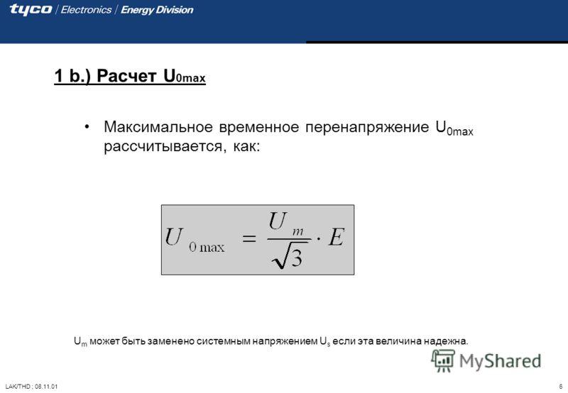 LAK/THD ; 08.11.01 6 1 b.) Расчет U 0max Максимальное временное перенапряжение U 0max рассчитывается, как: U m может быть заменено системным напряжением U s если эта величина надежна.