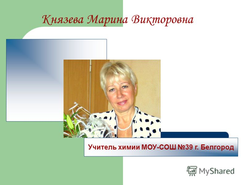 Князева Марина Викторовна Учитель химии МОУ-СОШ 39 г. Белгород