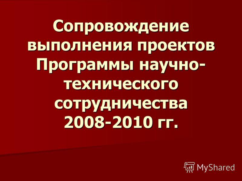 Сопровождение выполнения проектов Программы научно- технического сотрудничества 2008-2010 гг.