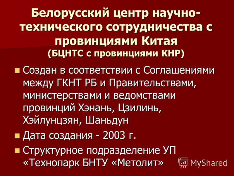 Белорусский центр научно- технического сотрудничества с провинциями Китая (БЦНТС с провинциями КНР) Создан в соответствии с Соглашениями между ГКНТ РБ и Правительствами, министерствами и ведомствами провинций Хэнань, Цзилинь, Хэйлунцзян, Шаньдун Созд
