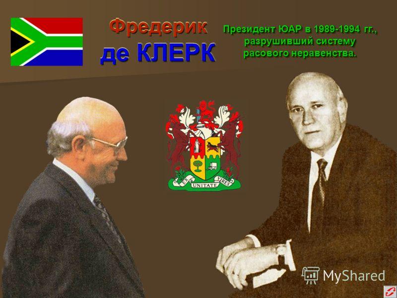 Фредерик де КЛЕРК Президент ЮАР в 1989-1994 гг., разрушивший систему расового неравенства.