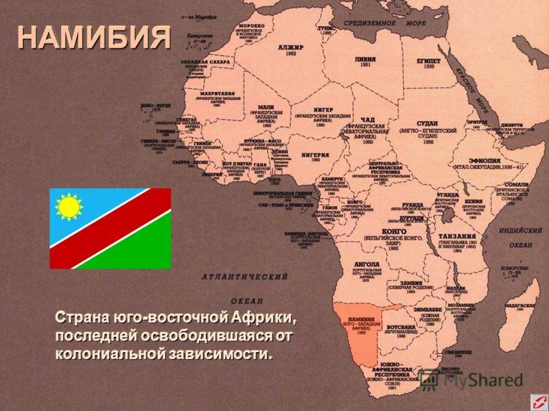 НАМИБИЯНАМИБИЯ Страна юго-восточной Африки, последней освободившаяся от колониальной зависимости. Страна юго-восточной Африки, последней освободившаяся от колониальной зависимости.