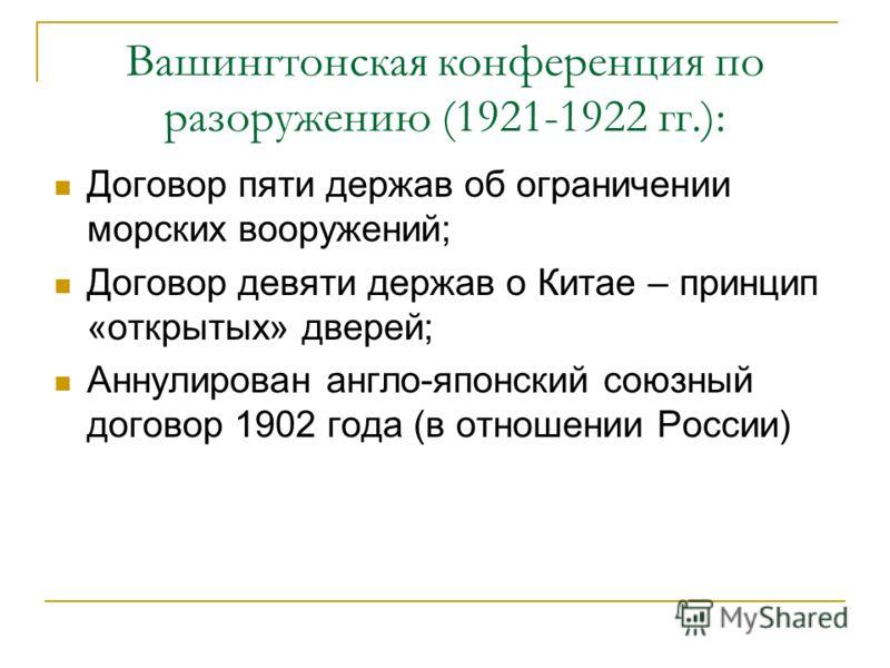 Вашингтонская конференция по разоружению (1921-1922 гг.): Договор пяти держав об ограничении морских вооружений; Договор девяти держав о Китае – принцип «открытых» дверей; Аннулирован англо-японский союзный договор 1902 года (в отношении России)