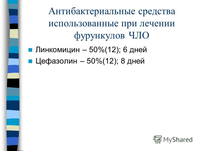 Антибактериальные средства использованные при лечении фурункулов ЧЛО Линкомицин – 50%(12); 6 дней Цефазолин – 50%(12); 8 дней