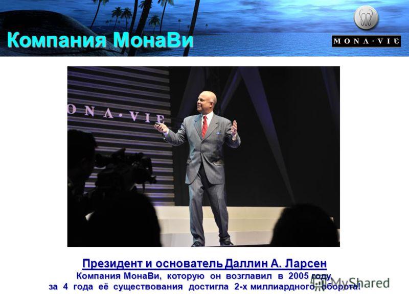 Компания МонаВи Президент и основатель Даллин А. Ларсен Компания МонаВи, которую он возглавил в 2005 году, за 4 года её существования достигла 2-х миллиардного оборота!