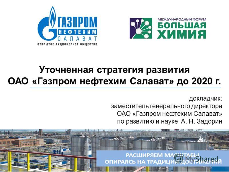 докладчик: заместитель генерального директора ОАО «Газпром нефтехим Салават» по развитию и науке А. Н. Задорин Уточненная стратегия развития ОАО «Газпром нефтехим Салават» до 2020 г.