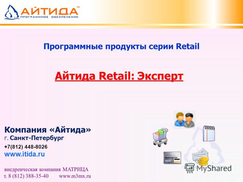 Программные продукты серии Retail Айтида Retail: Эксперт Компания «Айтида» г. Санкт-Петербург +7(812) 448-8026 www.itida.ru