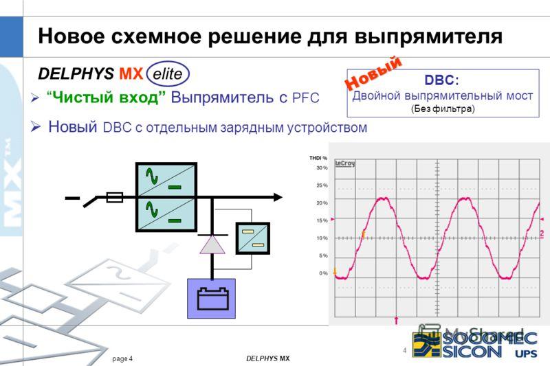 4 DELPHYS MXpage 4 Новое схемное решение для выпрямителя Чистый вход Выпрямитель с PFC Новый DBC с отдельным зарядным устройством DBC: Двойной выпрямительный мост (Без фильтра) Новый DELPHYS MX elite Полная нагрузка THD I < 4.5% Половинная нагрузка T