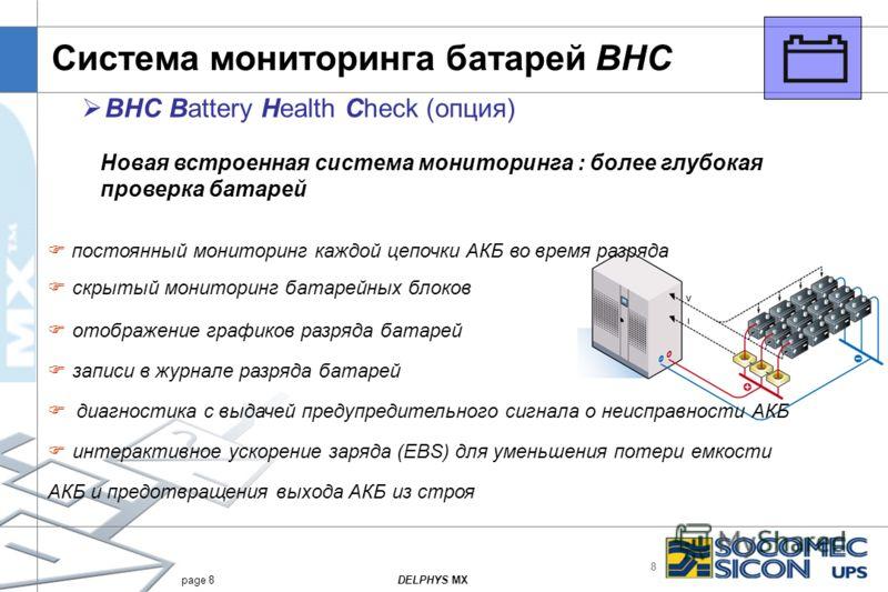 8 DELPHYS MXpage 8 Система мониторинга батарей BHC BHC Battery Health Check (опция) постоянный мониторинг каждой цепочки АКБ во время разряда скрытый мониторинг батарейных блоков отображение графиков разряда батарей записи в журнале разряда батарей д
