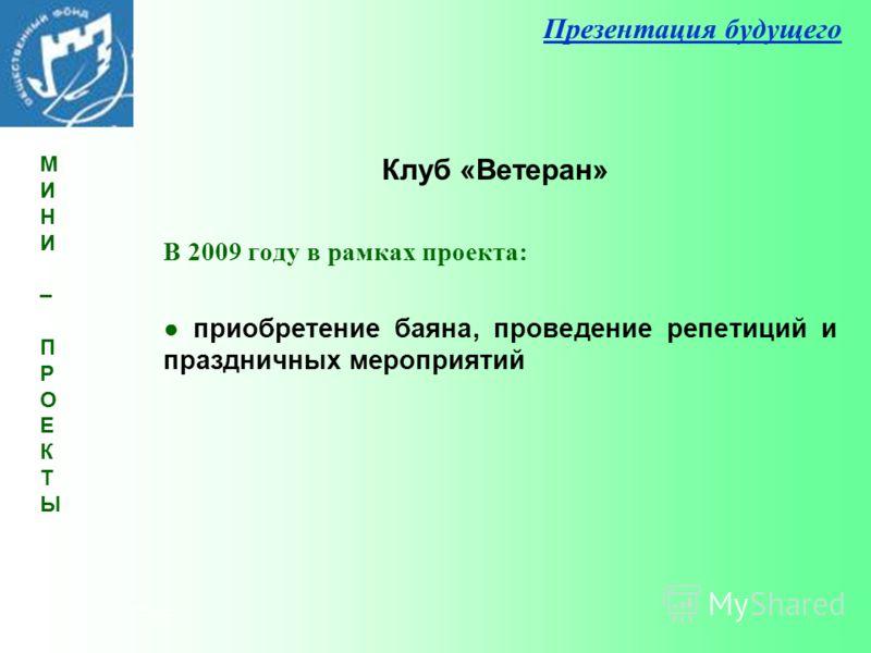 Презентация будущего В 2009 году в рамках проекта: приобретение баяна, проведение репетиций и праздничных мероприятий Клуб «Ветеран» МИНИ – ПРОЕКТЫМИНИ – ПРОЕКТЫ