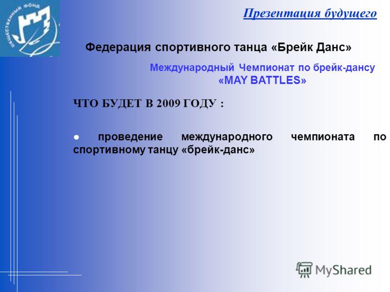 Презентация будущего ЧТО БУДЕТ В 2009 ГОДУ : проведение международного чемпионата по спортивному танцу «брейк-данс» Федерация спортивного танца «Брейк Данс» Международный Чемпионат по брейк-дансу «MAY BATTLES»