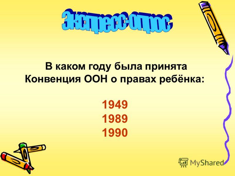 В каком году была принята Конвенция ООН о правах ребёнка: 1949 1989 1990