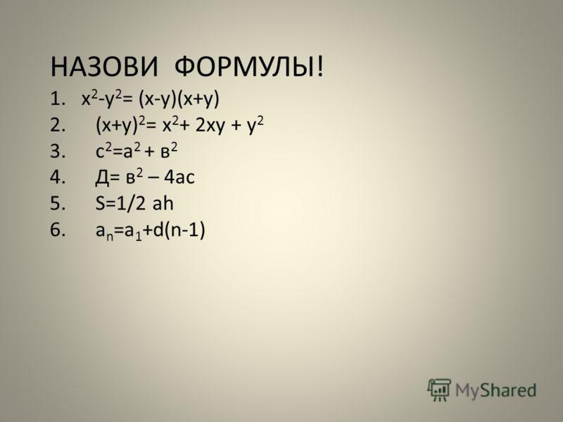 НАЗОВИ ФОРМУЛЫ! 1.х 2 -у 2 = (х-у)(х+у) 2.(х+у) 2 = х 2 + 2ху + у 2 3.с 2 =а 2 + в 2 4.Д= в 2 – 4ас 5.S=1/2 ah 6.a n =a 1 +d(n-1)