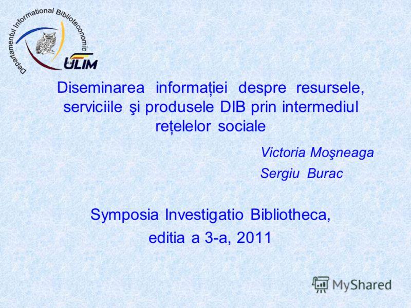 Diseminarea informaţiei despre resursele, serviciile şi produsele DIB prin intermediul reţelelor sociale Victoria Moşneaga Sergiu Burac Symposia Investigatio Bibliotheca, editia a 3-a, 2011